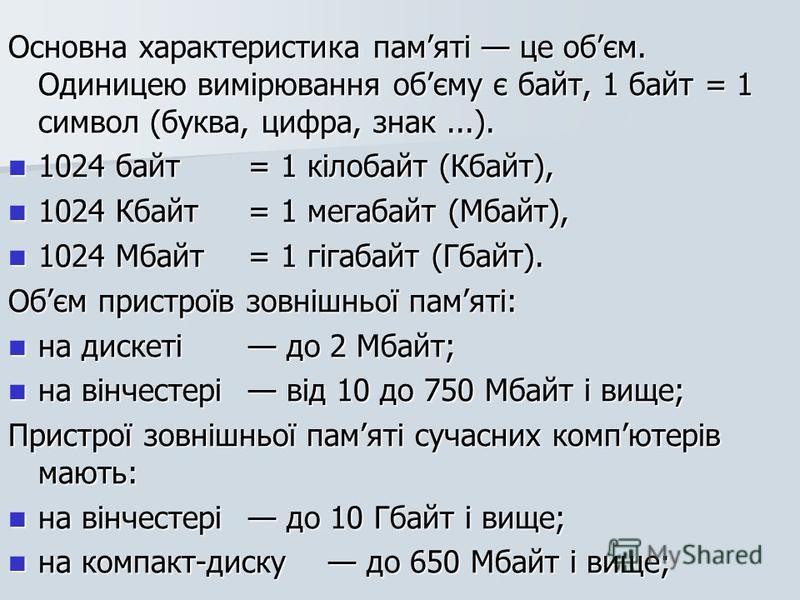 Основна характеристика памяті це обєм. Одиницею вимірювання обєму є байт, 1 байт = 1 символ (буква, цифра, знак...). 1024 байт = 1 кілобайт (Кбайт), 1024 байт = 1 кілобайт (Кбайт), 1024 Кбайт = 1 мегабайт (Мбайт), 1024 Кбайт = 1 мегабайт (Мбайт), 10