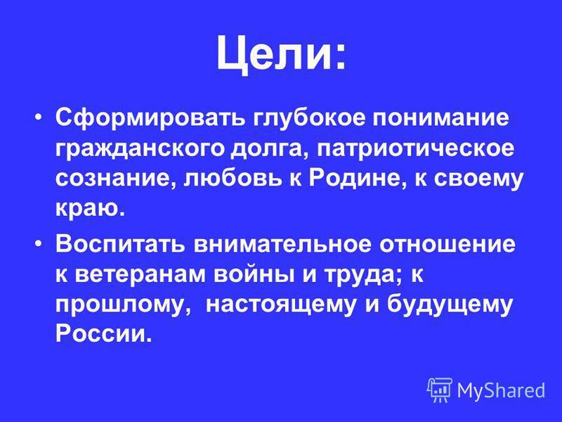 Цели: Сформировать глубокое понимание гражданского долга, патриотическое сознание, любовь к Родине, к своему краю. Воспитать внимательное отношение к ветеранам войны и труда; к прошлому, настоящему и будущему России.