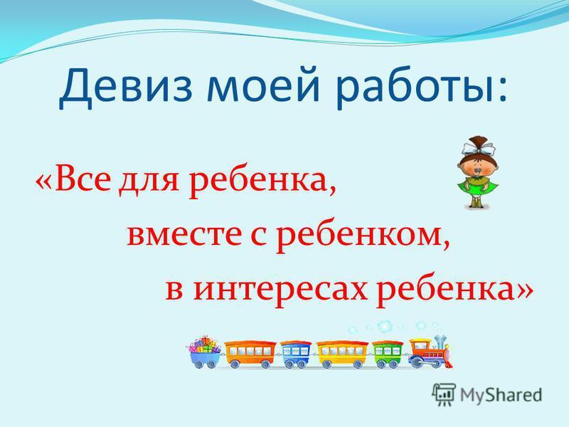 Девиз моей работы: «Все для ребенка, вместе с ребенком, в интересах ребенка»