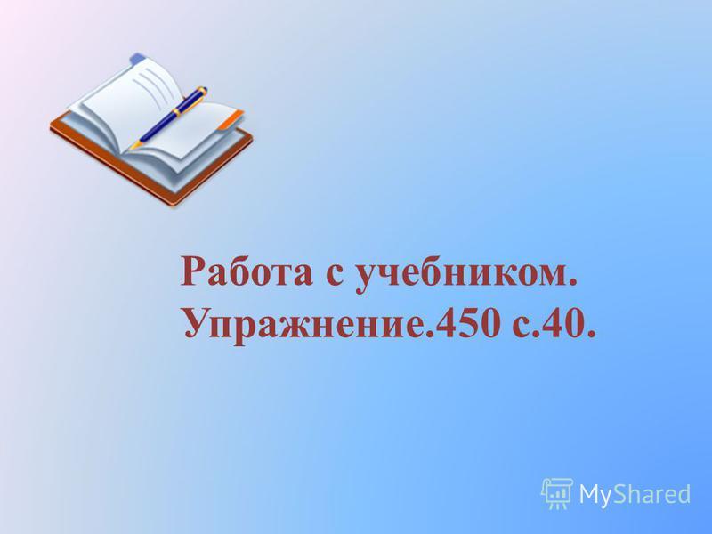 Работа с учебником. Упражнение.450 с.40.