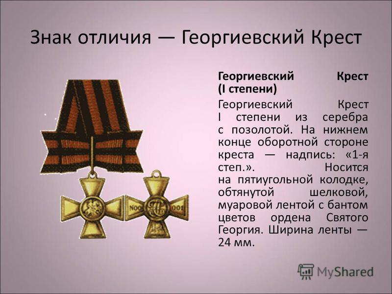Знак отличия Георгиевский Крест Георгиевский Крест (I степени) Георгиевский Крест I степени из серебра с позолотой. На нижнем конце оборотной стороне креста надпись: «1-я степ.». Носится на пятиугольной колодке, обтянутой шелковой, муаровой лентой с