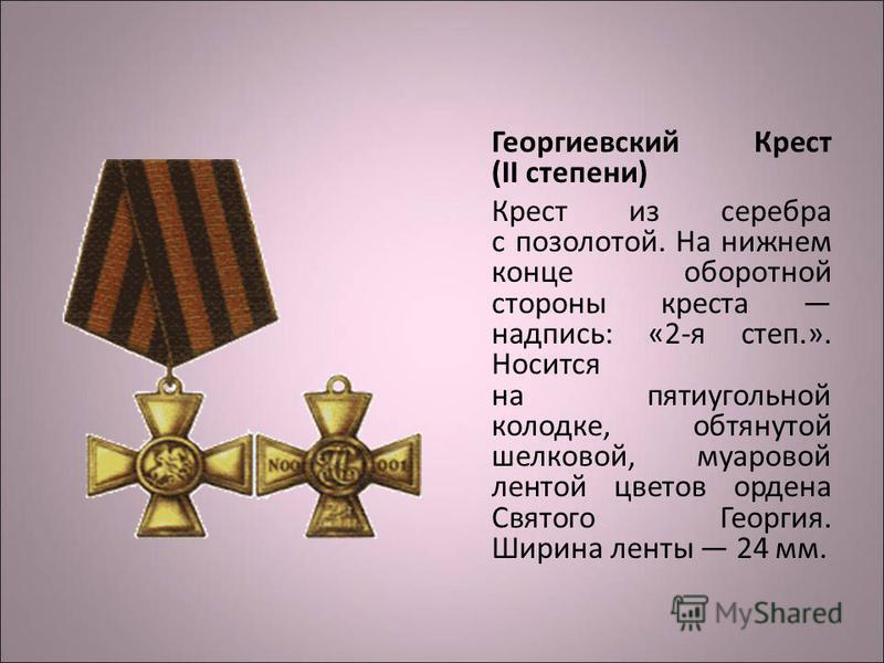 Георгиевский Крест (II степени) Крест из серебра с позолотой. На нижнем конце оборотной стороны креста надпись: «2-я степ.». Носится на пятиугольной колодке, обтянутой шелковой, муаровой лентой цветов ордена Святого Георгия. Ширина ленты 24 мм.