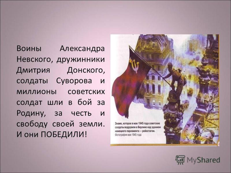 Воины Александра Невского, дружинники Дмитрия Донского, солдаты Суворова и миллионы советских солдат шли в бой за Родину, за честь и свободу своей земли. И они ПОБЕДИЛИ!