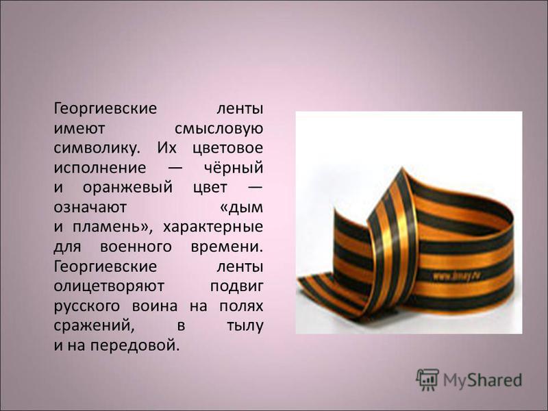 Георгиевские ленты имеют смысловую символику. Их цветовое исполнение чёрный и оранжевый цвет означают «дым и пламень», характерные для военного времени. Георгиевские ленты олицетворяют подвиг русского воина на полях сражений, в тылу и на передовой.
