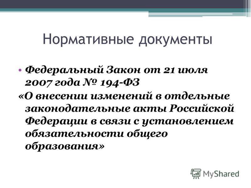 Нормативные документы Федеральный Закон от 21 июля 2007 года 194-ФЗ «О внесении изменений в отдельные законодательные акты Российской Федерации в связи с установлением обязательности общего образования»