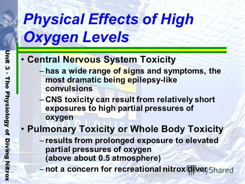Unit 3 - The Physiology of Diving Nitrox Physical Effects of High Oxygen Levels Central Nervous System Toxicity –has a wide range of signs and symptoms, the most dramatic being epilepsy-like convulsions –CNS toxicity can result from relatively short