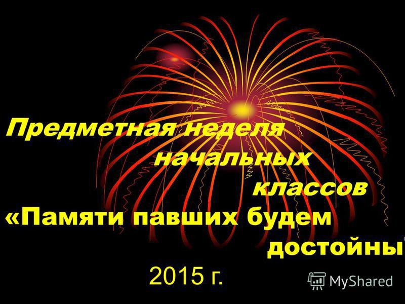 Предметная неделя начальных классов «Памяти павших будем достойны 2015 г.