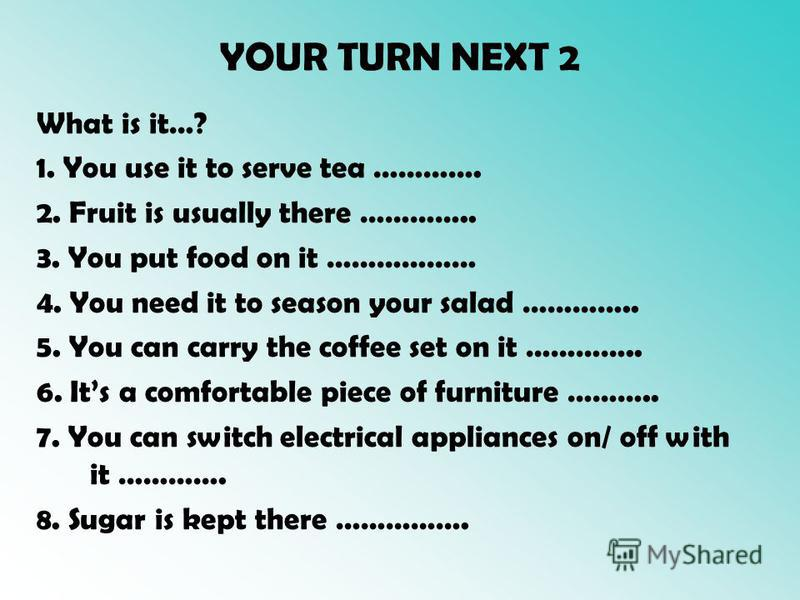 YOUR TURN NEXT 2 What is it…? 1. You use it to serve tea …………. 2. Fruit is usually there ………….. 3. You put food on it ……………… 4. You need it to season your salad ………….. 5. You can carry the coffee set on it ………….. 6. Its a comfortable piece of furnitu