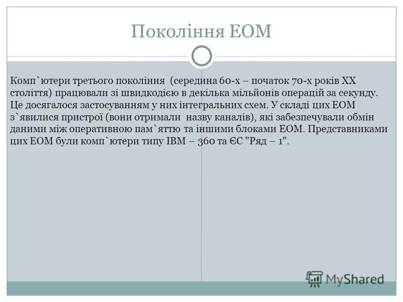 Покоління ЕОМ Комп`ютери третього покоління (середина 60-х – початок 70-х років ХХ століття) працювали зі швидкодією в декілька мільйонів операцій за секунду. Це досягалося застосуванням у них інтегральних схем. У складі цих ЕОМ з`явилися пристрої (в