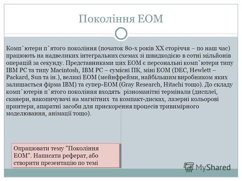 Покоління ЕОМ Комп`ютери п`ятого покоління (початок 80-х років ХХ сторіччя – по наш час) працюють на надвеликих інтегральних схемах зі швидкодією в сотні мільйонів операцій за секунду. Представниками цих ЕОМ є персональні комп`ютери типу ІВМ РС та ти
