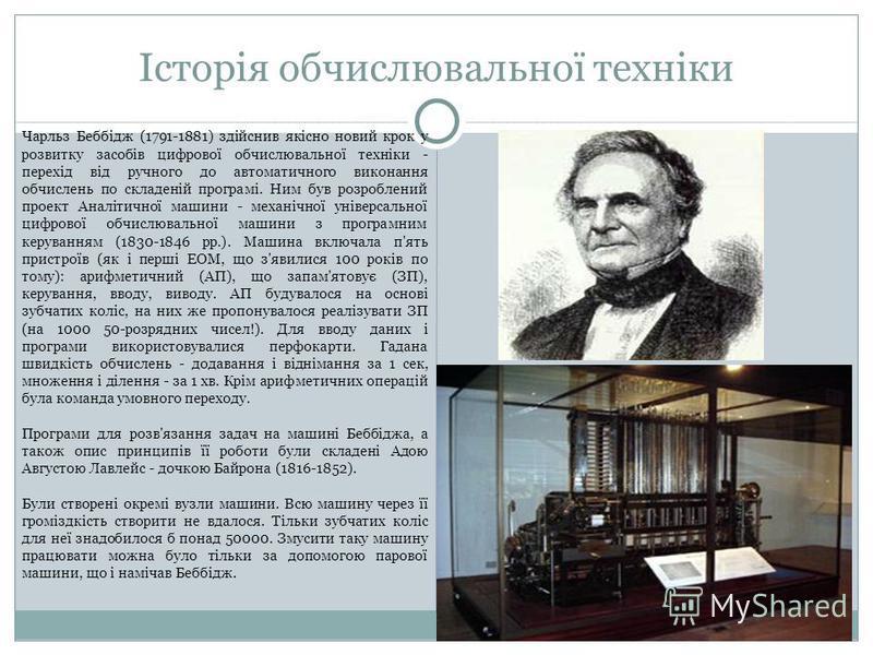 Історія обчислювальної техніки Чарльз Беббiдж (1791-1881) здiйснив якiсно новий крок у розвитку засобiв цифрової обчислювальної технiки - перехiд вiд ручного до автоматичного виконання обчислень по складенiй програмi. Ним був розроблений проект Аналi