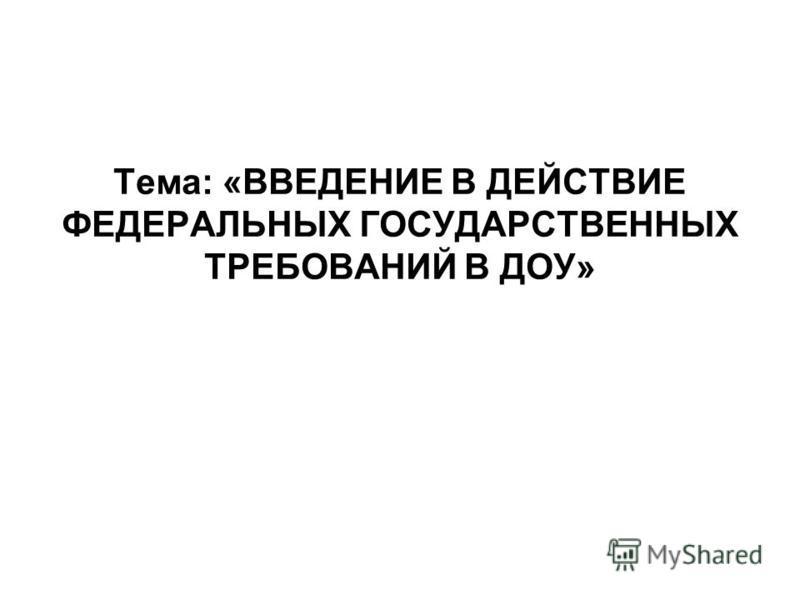 Тема: «ВВЕДЕНИЕ В ДЕЙСТВИЕ ФЕДЕРАЛЬНЫХ ГОСУДАРСТВЕННЫХ ТРЕБОВАНИЙ В ДОУ»