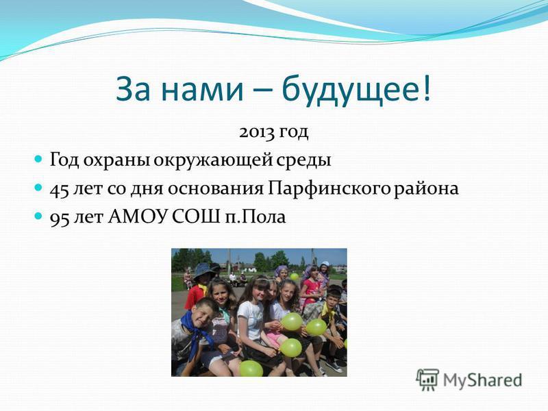 За нами – будущее! 2013 год Год охраны окружающей среды 45 лет со дня основания Парфинского района 95 лет АМОУ СОШ п.Пола