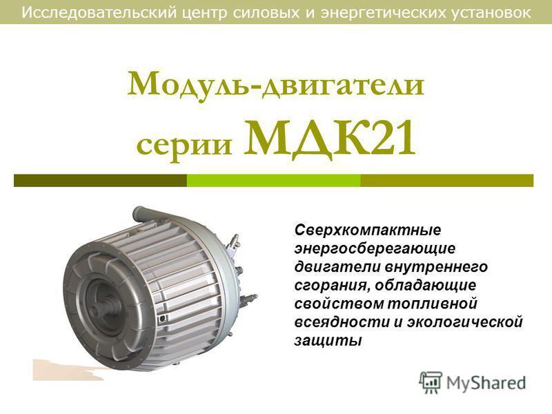 Модуль-двигатели серии МДК21 Сверхкомпактные энергосберегающие двигатели внутреннего сгорания, обладающие свойством топливной всеядности и экологической защиты Исследовательский центр силовых и энергетических установок