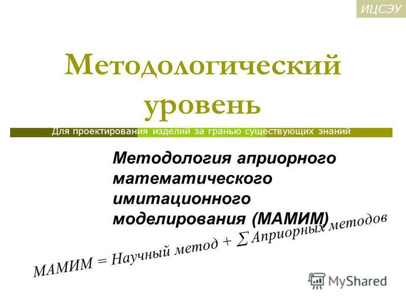 Методологический уровень Методология априорного математического имитационного моделирования (МАМИМ) МАМИМ = Научный метод + Априорных методов Для проектирования изделий за гранью существующих знаний ИЦСЭУ
