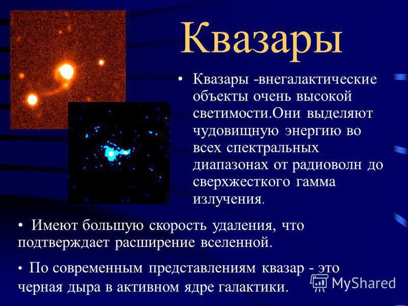 Квазары Квазары -внегалактические объекты очень высокой светимости.Они выделяют чудовищную энергию во всех спектральных диапазонах от радиоволн до сверхжесткого гамма излучения. По современным представлениям квазар - это черная дыра в активном ядре г