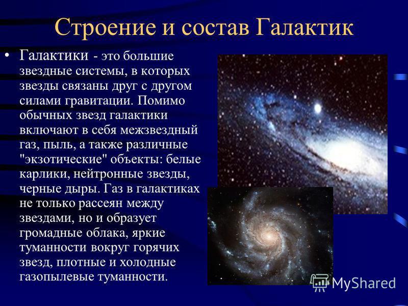 Строение и состав Галактик Галактики - это большие звездные системы, в которых звезды связаны друг с другом силами гравитации. Помимо обычных звезд галактики включают в себя межзвездный газ, пыль, а также различные