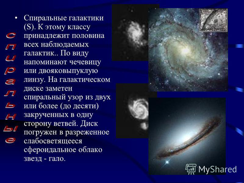 Спиральные галактики (S). К этому классу принадлежит половина всех наблюдаемых галактик.. По виду напоминают чечевицу или двояковыпуклую линзу. На галактическом диске заметен спиральный узор из двух или более (до десяти) закрученных в одну сторону ве