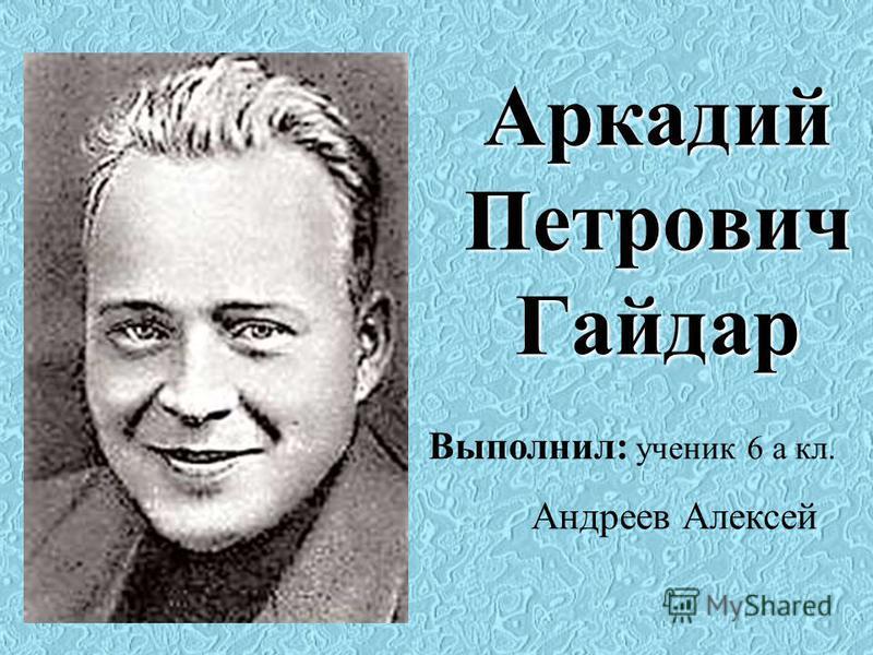 Аркадий Петрович Гайдар Выполнил: ученик 6 а кл. Андреев Алексей