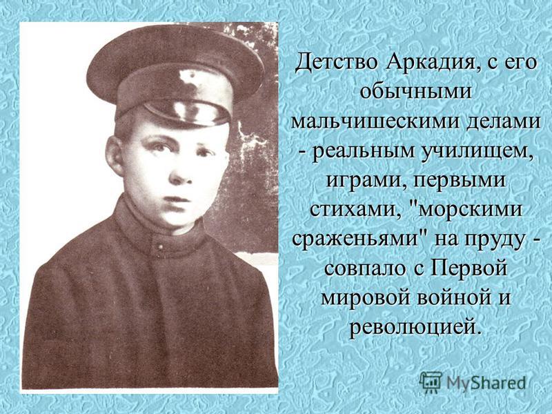 Детство Аркадия, с его обычными мальчишескими делами - реальным училищем, играми, первыми стихами, морскими сраженьями на пруду - совпало с Первой мировой войной и революцией.