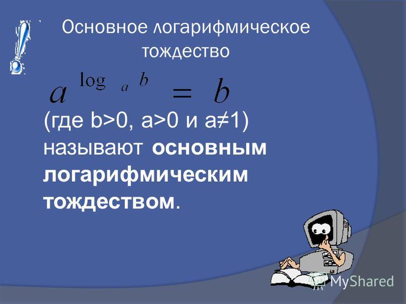 Основное логарифмическое тождество (где b>0, а>0 и а 1) называют основным логарифмическим тождеством.