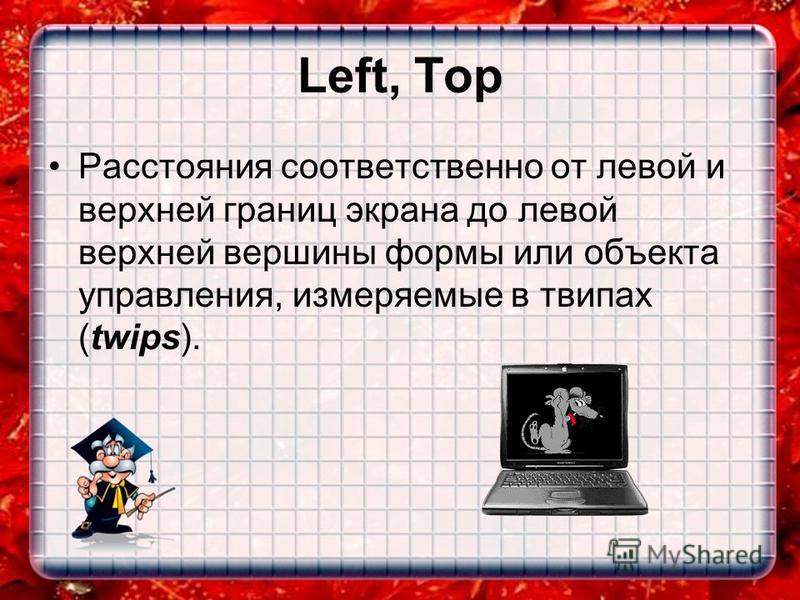 Left, Top Расстояния соответственно от левой и верхней границ экрана до левой верхней вершины формы или объекта управления, измеряемые в твипах (twips).