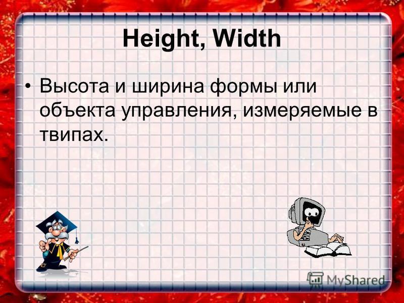 Height, Width Высота и ширина формы или объекта управления, измеряемые в твипах.