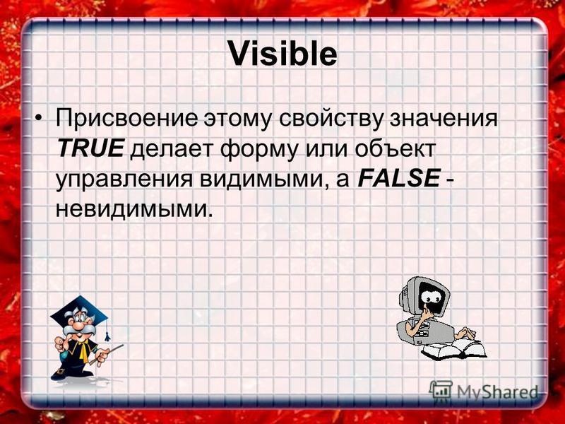 Visible Присвоение этому свойству значения TRUE делает форму или объект управления видимыми, а FALSE - невидимыми.