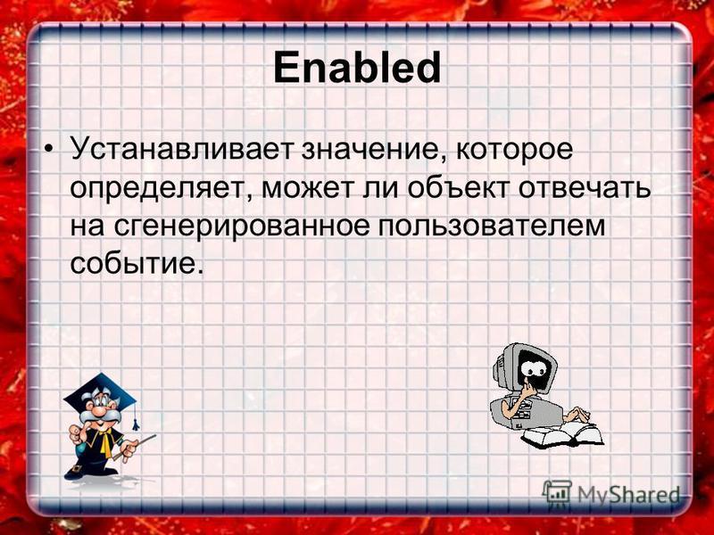 Enabled Устанавливает значение, которое определяет, может ли объект отвечать на сгенерированное пользователем событие.