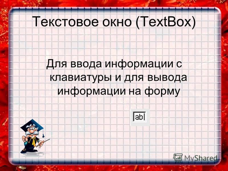 Текстовое окно (TextBox) Для ввода информации с клавиатуры и для вывода информации на форму