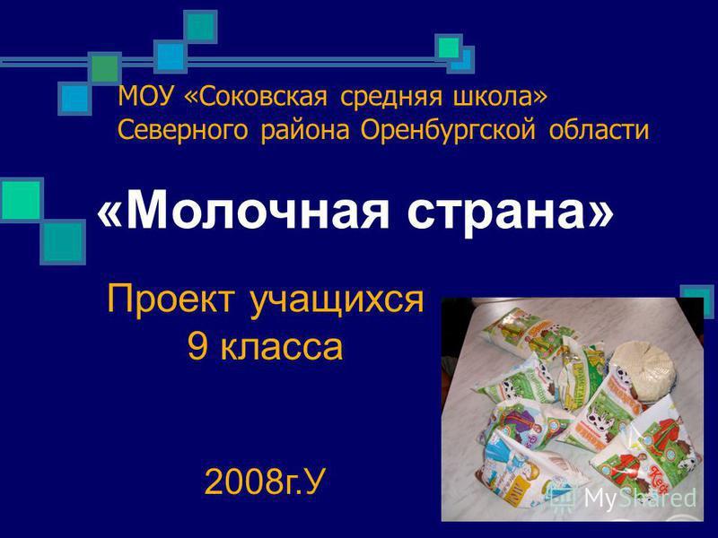 МОУ «Соковская средняя школа» Северного района Оренбургской области Проект учащихся 9 класса 2008 г.У «Молочная страна»
