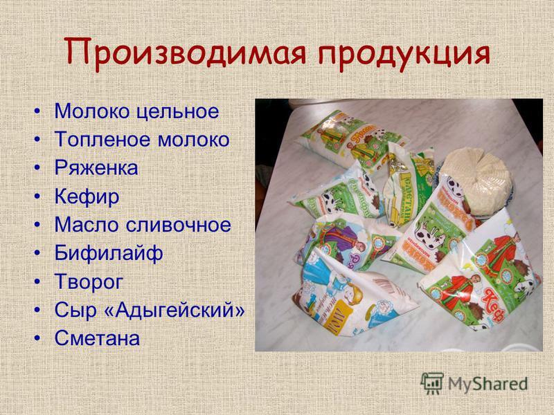 Производимая продукция Молоко цельное Топленое молоко Ряженка Кефир Масло сливочное Бифилайф Творог Сыр «Адыгейский» Сметана
