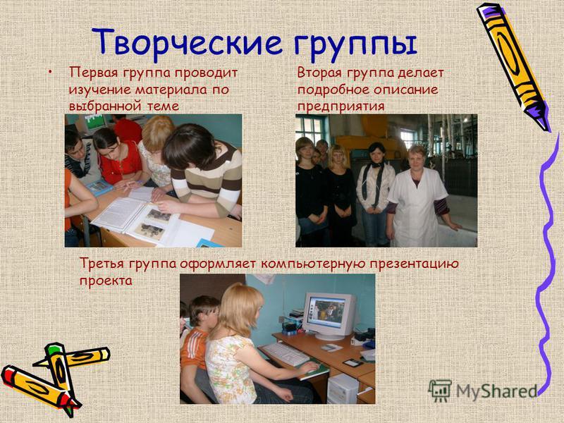 Творческие группы Первая группа проводит изучение материала по выбранной теме Вторая группа делает подробное описание предприятия Третья группа оформляет компьютерную презентацию проекта