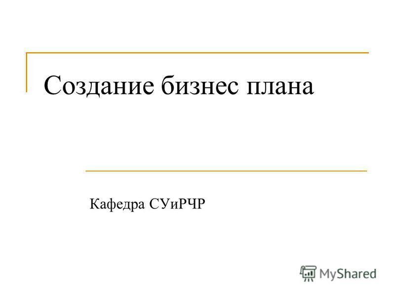 Создание бизнес плана Кафедра СУиРЧР
