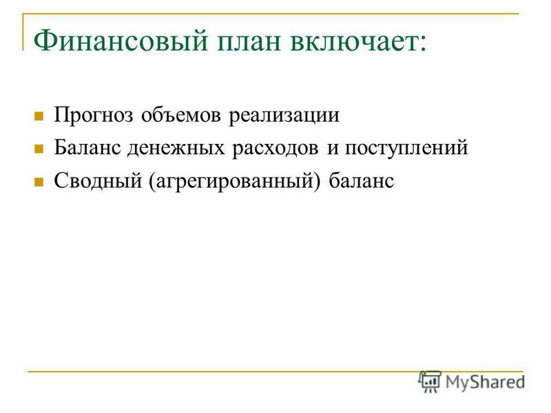 Финансовый план включает: Прогноз объемов реализации Баланс денежных расходов и поступлений Сводный (агрегированный) баланс