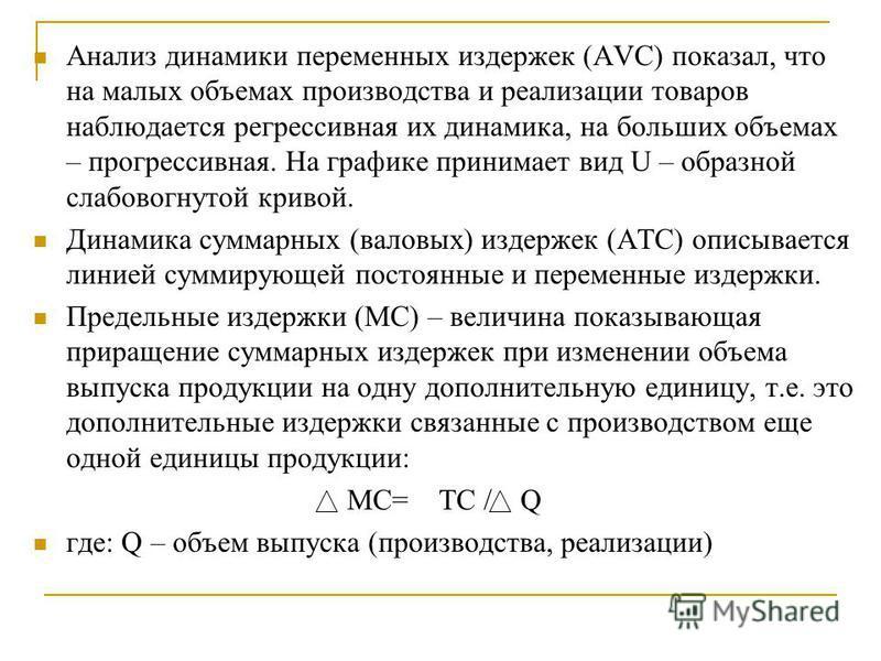 Анализ динамики переменных издержек (AVC) показал, что на малых объемах производства и реализации товаров наблюдается регрессивная их динамика, на больших объемах – прогрессивная. На графике принимает вид U – образной слабовогнутой кривой. Динамика с