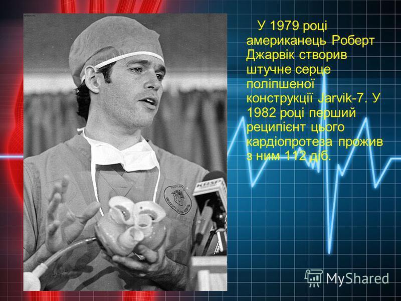 У 1979 році американець Роберт Джарвік створив штучне серце поліпшеної конструкції Jarvik-7. У 1982 році перший реципієнт цього кардіопротеза прожив з ним 112 діб.