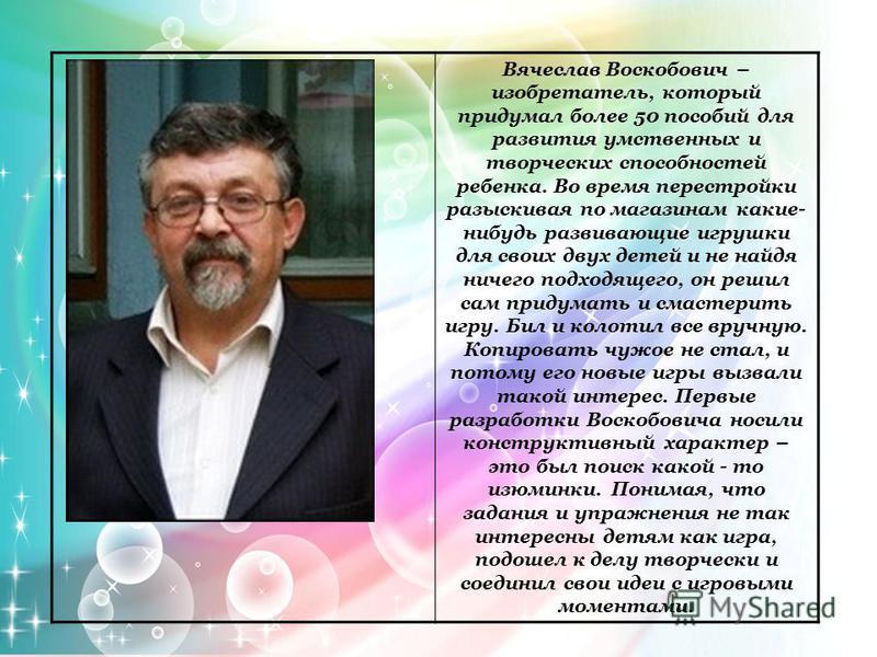 Вячеслав Воскобович – изобретатель, который придумал более 50 пособий для развития умственных и творческих способностей ребенка. Во время перестройки разыскивая по магазинам какие- нибудь развивающие игрушки для своих двух детей и не найдя ничего под