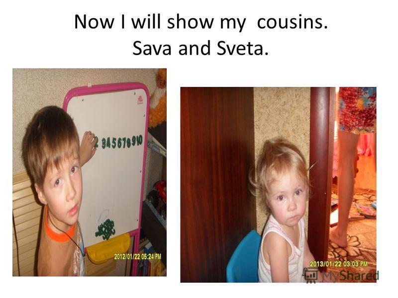 Now I will show my cousins. Sava and Sveta.