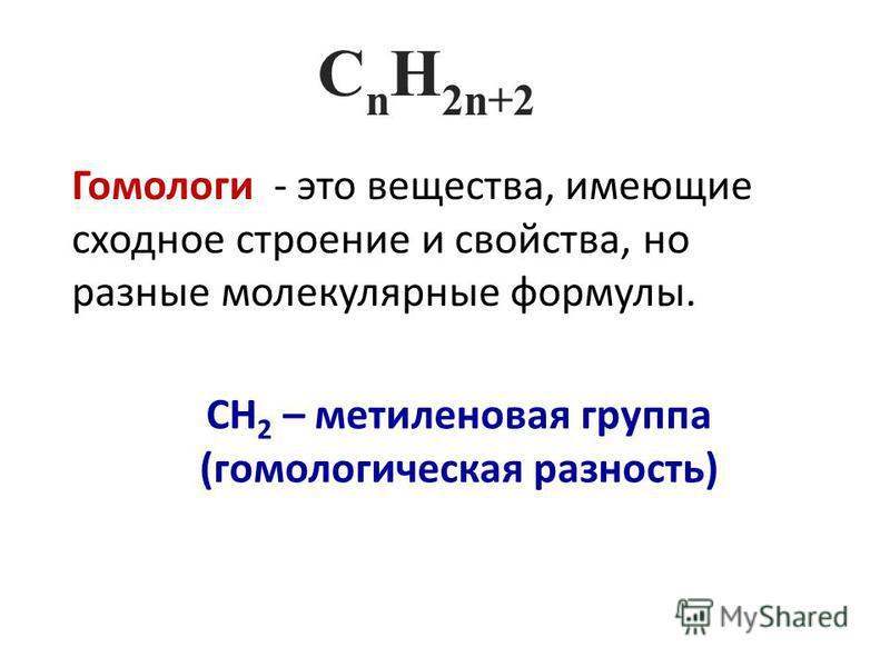 C n H 2n+2 Гомологи - это вещества, имеющие сходное строение и свойства, но разные молекулярные формулы. СН 2 – метиленовая группа (гомологическая разность)