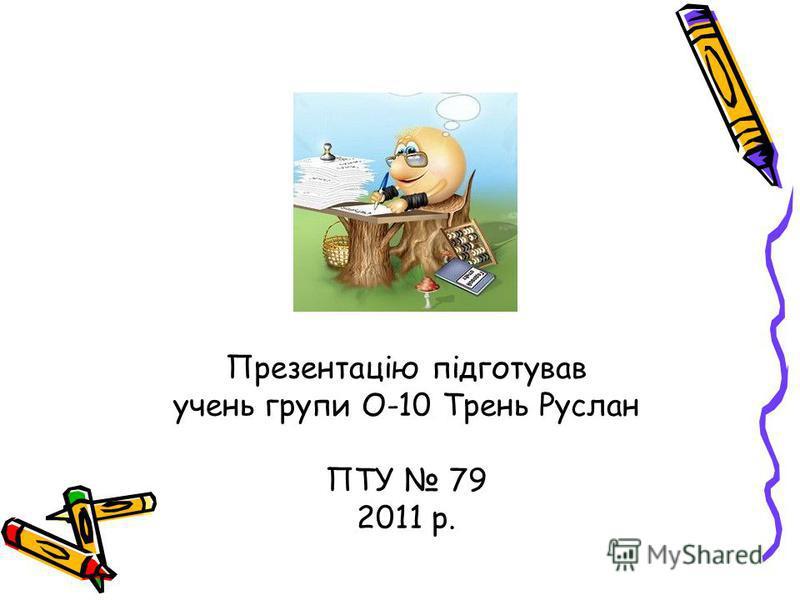 Презентацію підготував учень групи О-10 Трень Руслан ПТУ 79 2011 р.