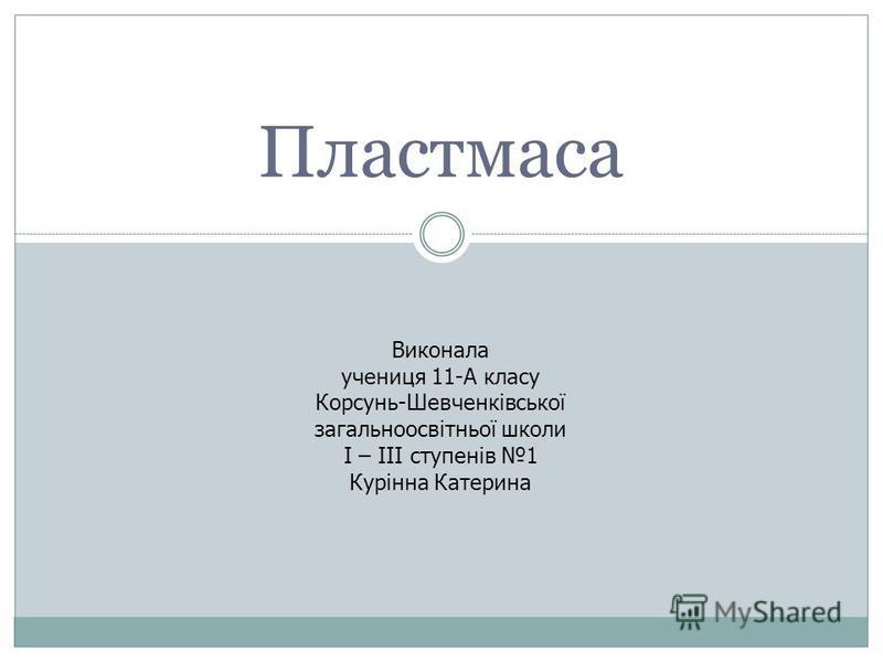 Пластмаса Виконала учениця 11-А класу Корсунь-Шевченківської загальноосвітньої школи І – ІІІ ступенів 1 Курінна Катерина