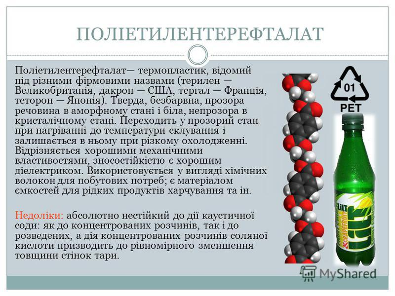 ПОЛІЕТИЛЕНТЕРЕФТАЛАТ Поліетилентерефталат термопластик, відомий під різними фірмовими назвами (терилен Великобританія, дакрон США, тергал Франція, теторон Японія). Тверда, безбарвна, прозора речовина в аморфному стані і біла, непрозора в кристалічном