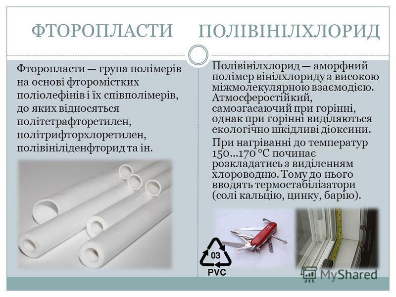 ФТОРОПЛАСТИ Фторопласти група полімерів на основі фторомістких поліолефінів і їх співполімерів, до яких відносяться політетрафторетилен, політрифторхлоретилен, полівініліденфторид та ін. Полівінілхлорид аморфний полімер вінілхлориду з високою міжмоле