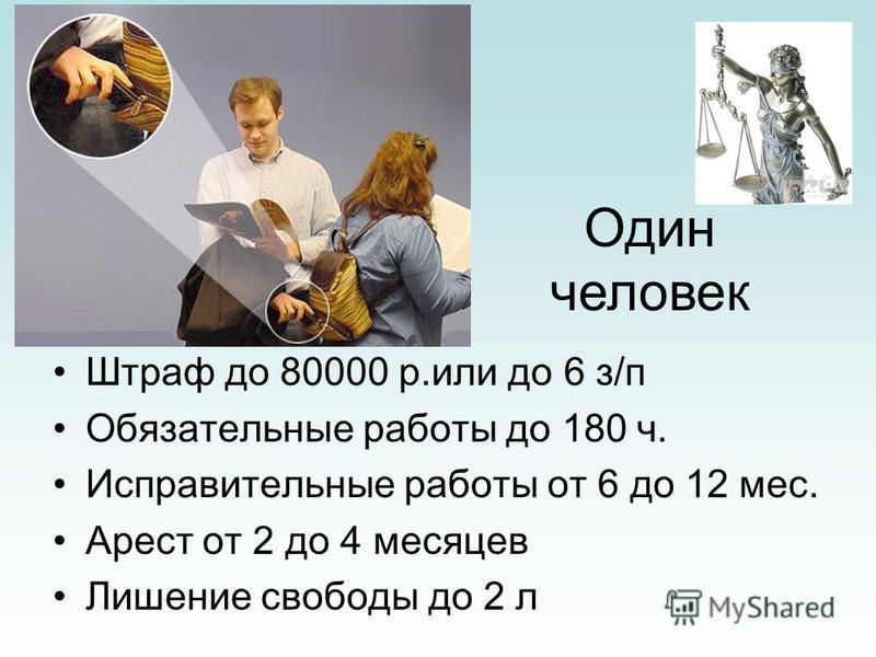 Штраф до 80000 р.или до 6 з/п Обязательные работы до 180 ч. Исправительные работы от 6 до 12 мес. Арест от 2 до 4 месяцев Лишение свободы до 2 л Один человек