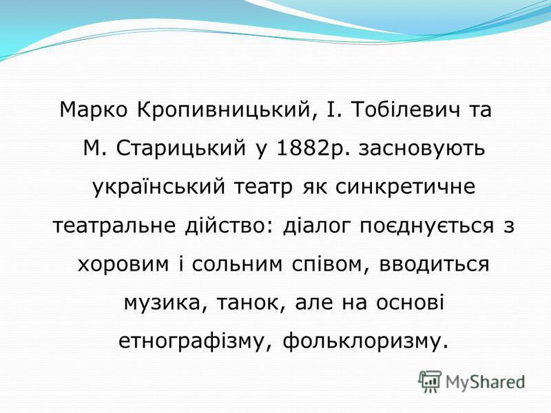 Марко Кропивницький, І. Тобілевич та М. Старицький у 1882р. засновують український театр як синкретичне театральне дійство: діалог поєднується з хоровим і сольним співом, вводиться музика, танок, але на основі етнографізму, фольклоризму.