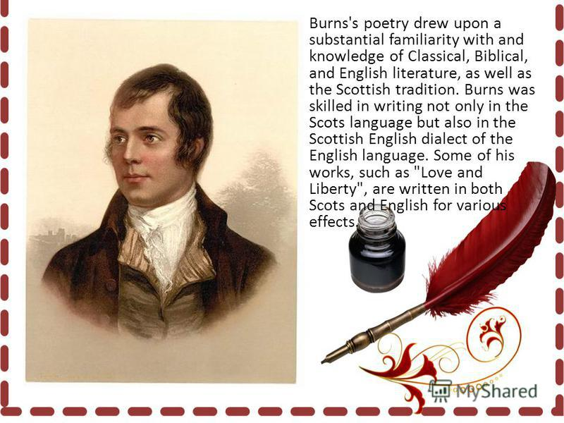 Burns's poetry drew upon a substantial familiarity with and knowledge of Classical, Biblical, and English literature, as well as the Scottish tradition. Burns was skilled in writing not only in the Scots language but also in the Scottish English dial