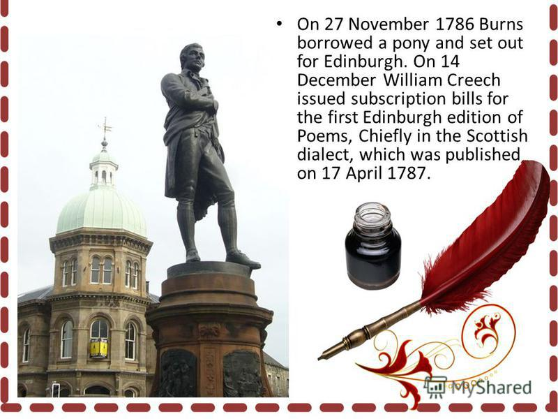 On 27 November 1786 Burns borrowed a pony and set out for Edinburgh. On 14 December William Creech issued subscription bills for the first Edinburgh edition of Poems, Chiefly in the Scottish dialect, which was published on 17 April 1787.