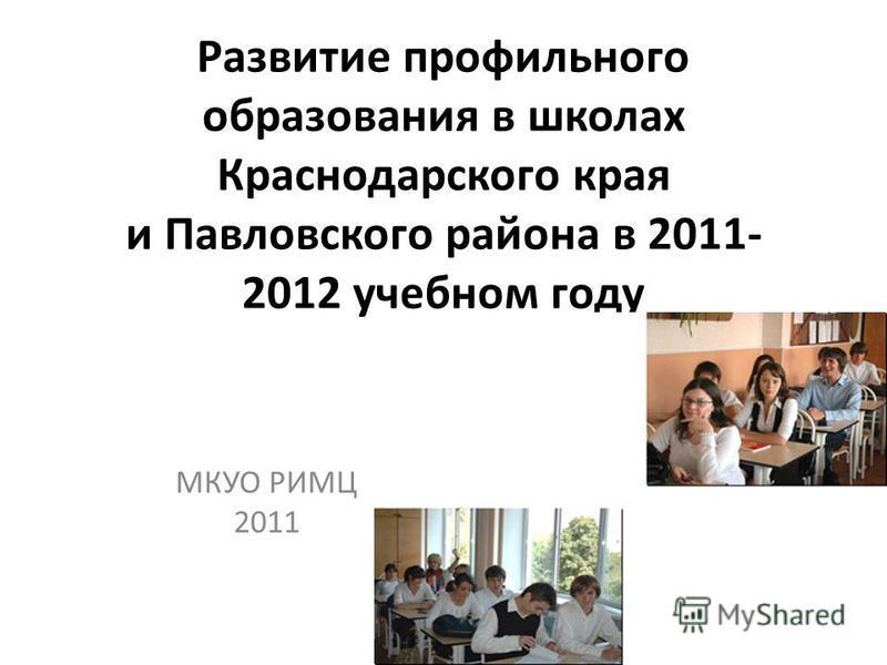 Развитие профильного образования в школах Краснодарского края и Павловского района в 2011- 2012 учебном году МКУО РИМЦ 2011