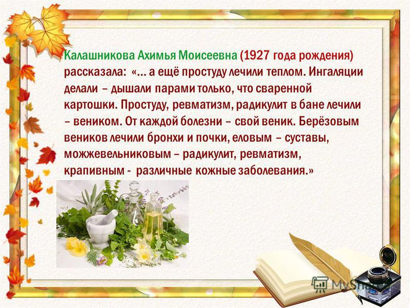 Калашникова Ахимья Моисеевна (1927 года рождения) рассказала: «… а ещё простуду лечили теплом. Ингаляции делали – дышали парами только, что сваренной картошки. Простуду, ревматизм, радикулит в бане лечили – веником. От каждой болезни – свой веник. Бе